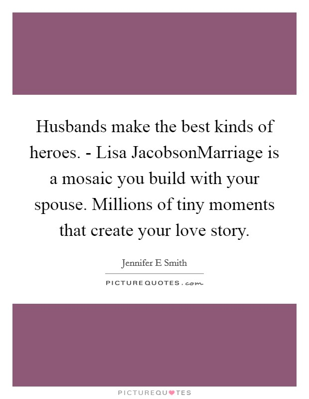 Husbands make the best kinds of heroes. - Lisa JacobsonMarriage is a mosaic you build with your spouse. Millions of tiny moments that create your love story. Picture Quote #1