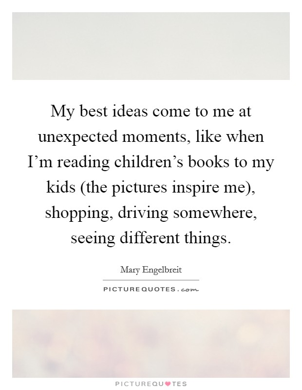 My best ideas come to me at unexpected moments, like when I'm reading children's books to my kids (the pictures inspire me), shopping, driving somewhere, seeing different things Picture Quote #1