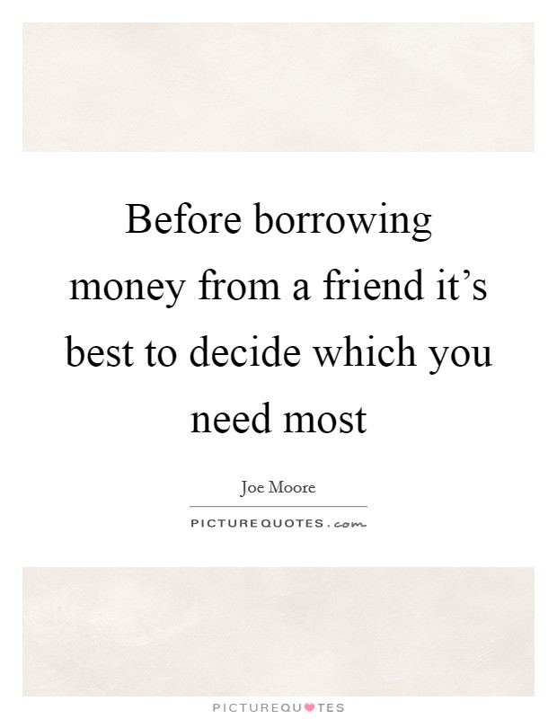 Before borrowing money from a friend it's best to decide which you need most Picture Quote #1