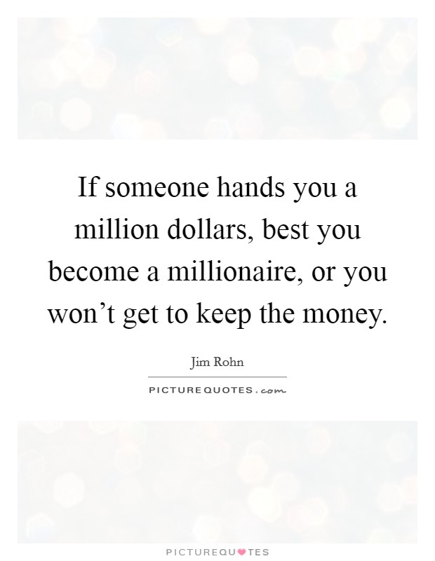 If someone hands you a million dollars, best you become a millionaire, or you won't get to keep the money Picture Quote #1