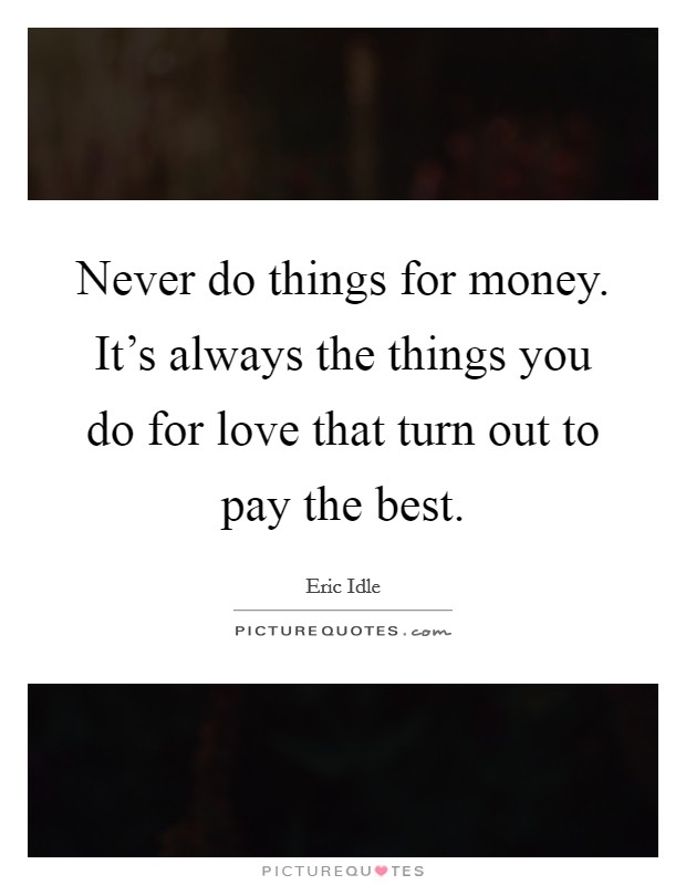 Never do things for money. It's always the things you do for love that turn out to pay the best Picture Quote #1