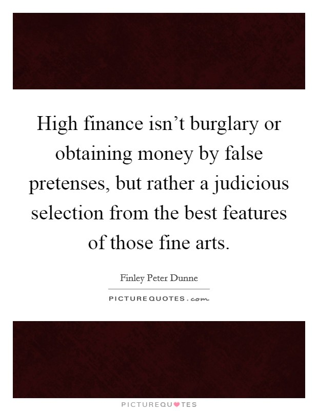 High finance isn't burglary or obtaining money by false pretenses, but rather a judicious selection from the best features of those fine arts. Picture Quote #1