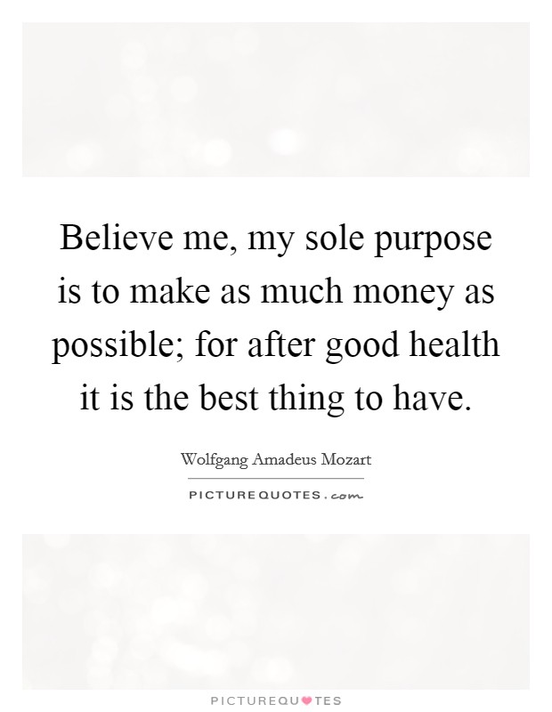 Believe me, my sole purpose is to make as much money as possible; for after good health it is the best thing to have Picture Quote #1