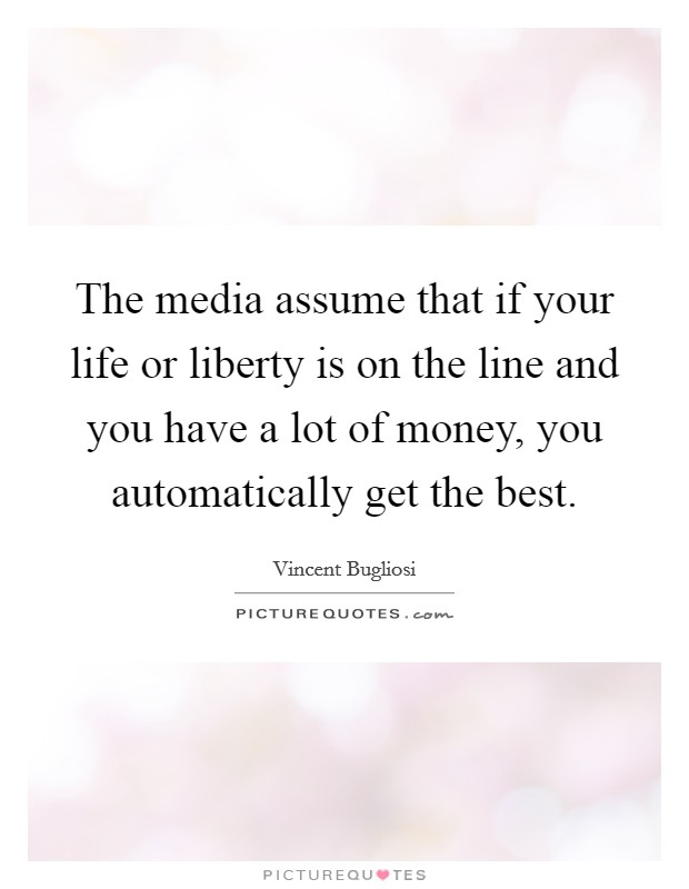 The media assume that if your life or liberty is on the line and you have a lot of money, you automatically get the best Picture Quote #1