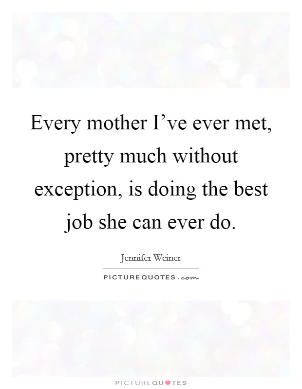 Every mother I've ever met, pretty much without exception, is doing the best job she can ever do. Picture Quote #1