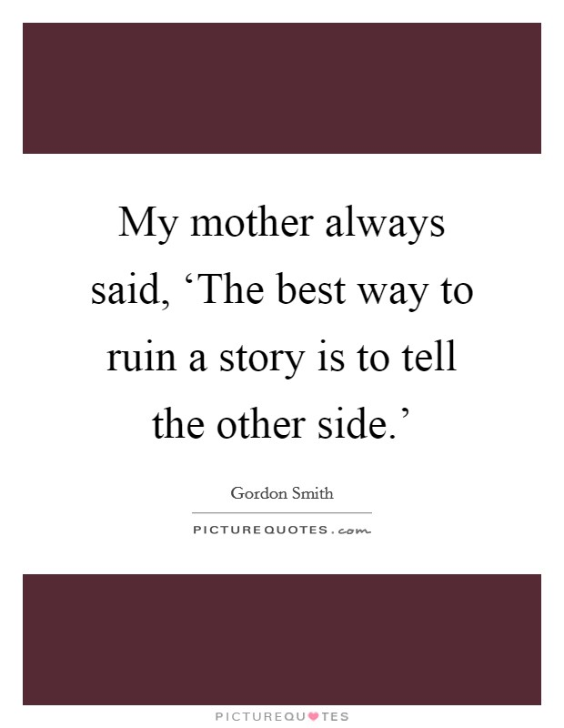 My mother always said, 'The best way to ruin a story is to tell the other side.' Picture Quote #1