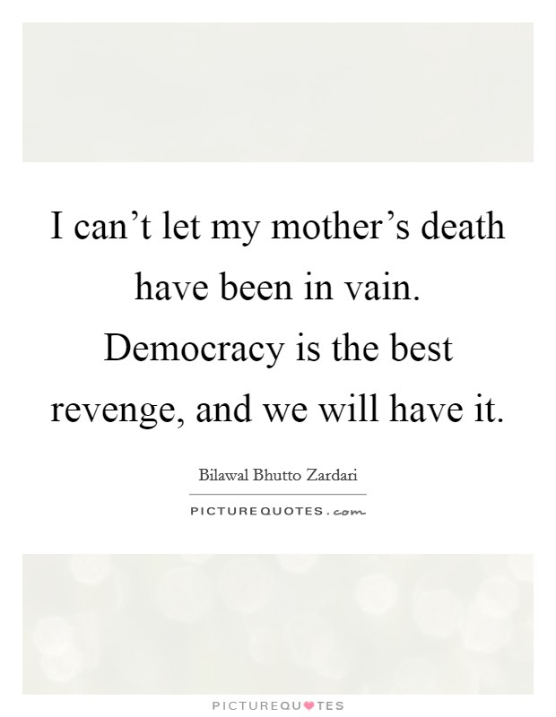 I can't let my mother's death have been in vain. Democracy is the best revenge, and we will have it. Picture Quote #1