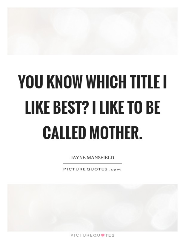 You know which title I like best? I like to be called mother. Picture Quote #1