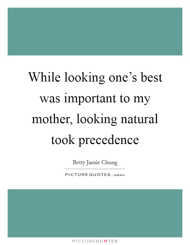 While looking one's best was important to my mother, looking natural took precedence Picture Quote #1