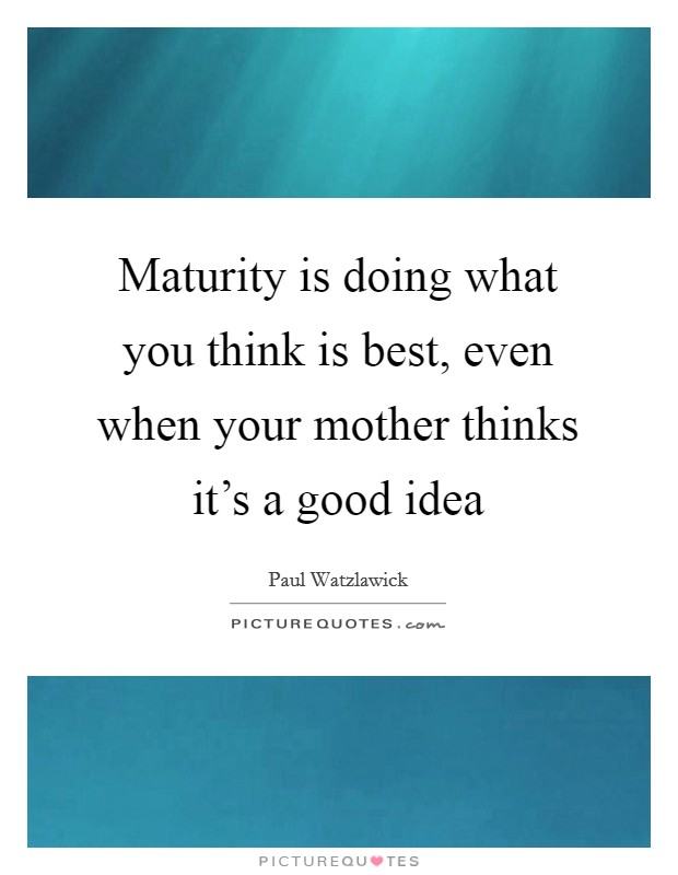 Maturity is doing what you think is best, even when your mother thinks it's a good idea Picture Quote #1