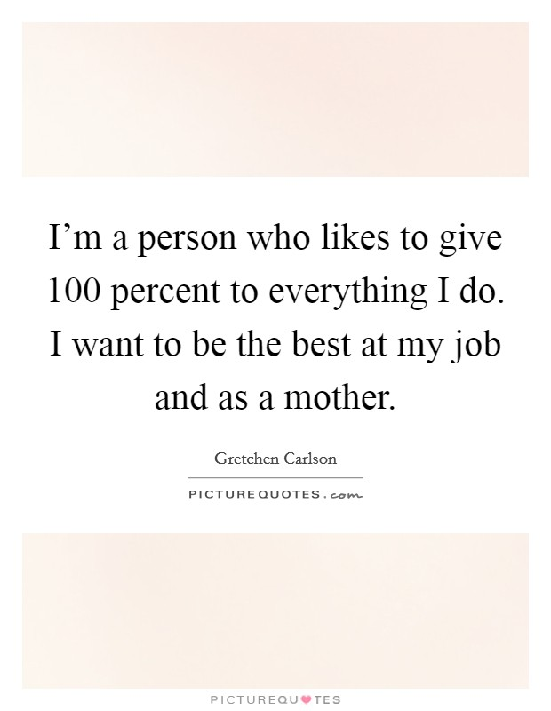 I'm a person who likes to give 100 percent to everything I do. I want to be the best at my job and as a mother Picture Quote #1