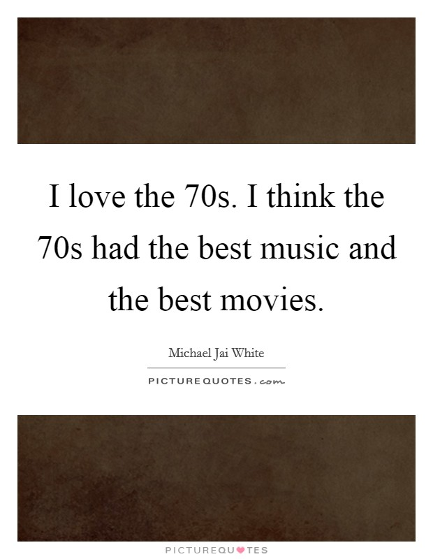 I love the  70s. I think the  70s had the best music and the best movies Picture Quote #1