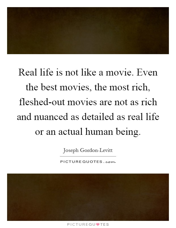 Real life is not like a movie. Even the best movies, the most rich, fleshed-out movies are not as rich and nuanced as detailed as real life or an actual human being Picture Quote #1
