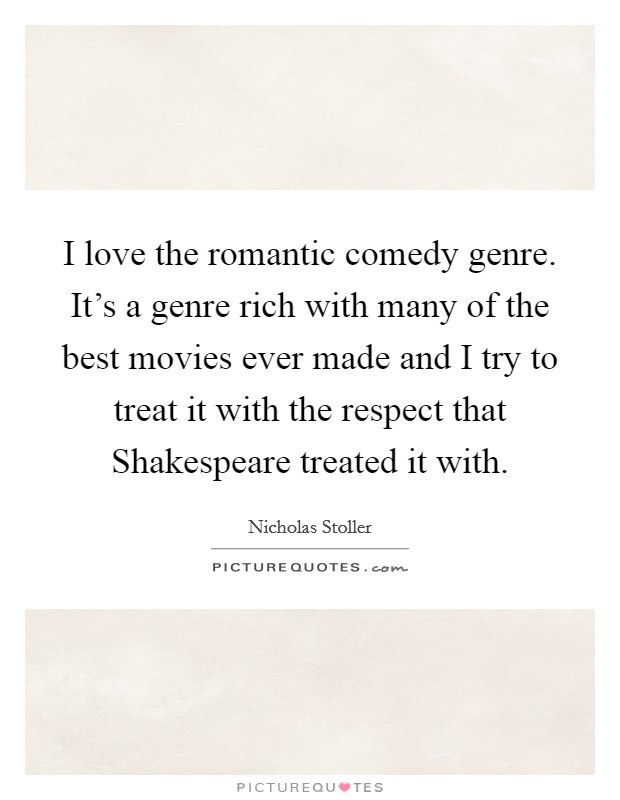I love the romantic comedy genre. It's a genre rich with many of the best movies ever made and I try to treat it with the respect that Shakespeare treated it with Picture Quote #1