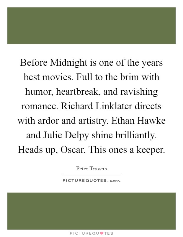 Before Midnight is one of the years best movies. Full to the brim with humor, heartbreak, and ravishing romance. Richard Linklater directs with ardor and artistry. Ethan Hawke and Julie Delpy shine brilliantly. Heads up, Oscar. This ones a keeper Picture Quote #1