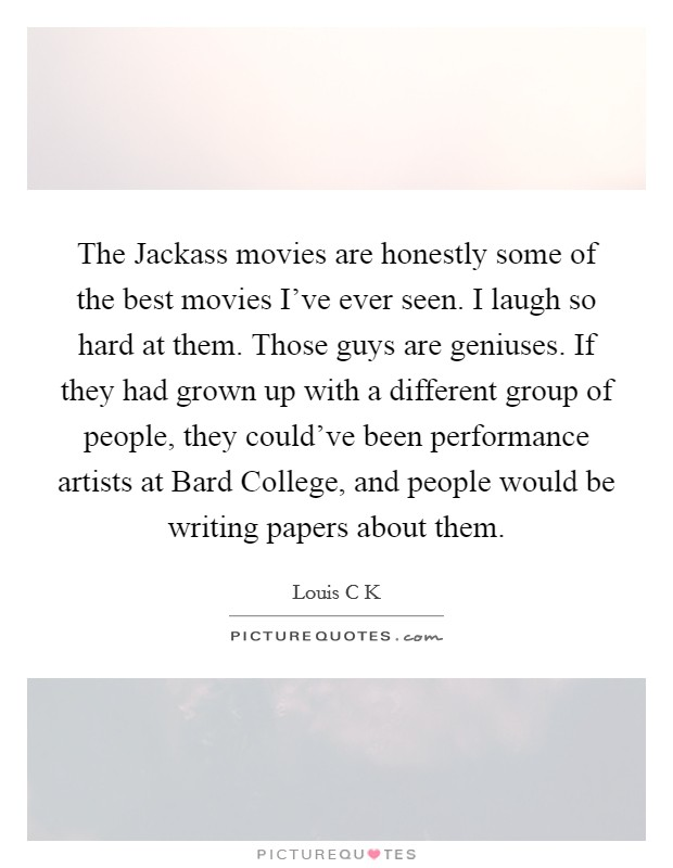 The Jackass movies are honestly some of the best movies I've ever seen. I laugh so hard at them. Those guys are geniuses. If they had grown up with a different group of people, they could've been performance artists at Bard College, and people would be writing papers about them Picture Quote #1