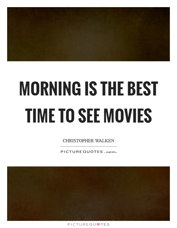 Morning is the best time to see movies Picture Quote #1
