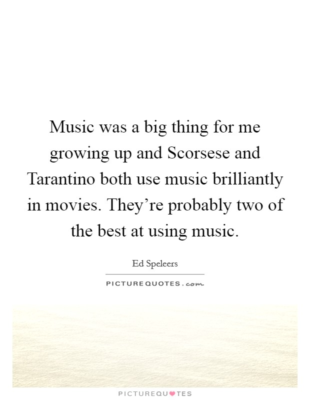 Music was a big thing for me growing up and Scorsese and Tarantino both use music brilliantly in movies. They're probably two of the best at using music Picture Quote #1