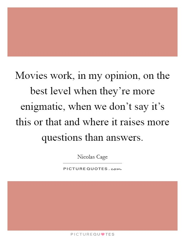 Movies work, in my opinion, on the best level when they're more enigmatic, when we don't say it's this or that and where it raises more questions than answers Picture Quote #1