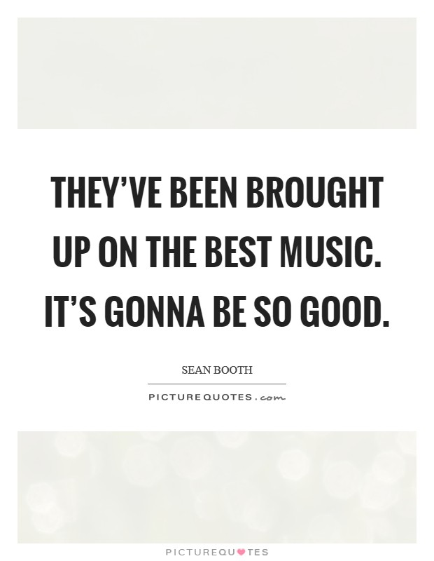 They've been brought up on the best music. It's gonna be so good Picture Quote #1