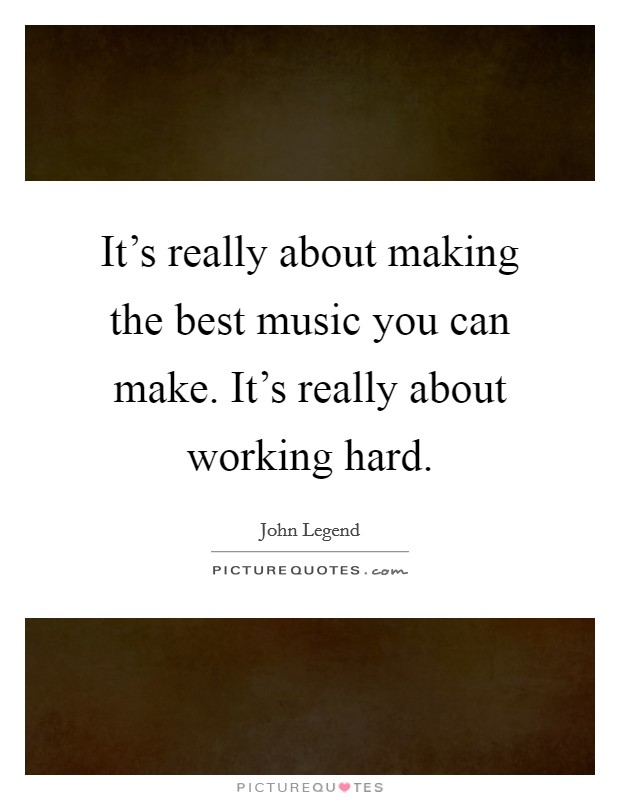 It's really about making the best music you can make. It's really about working hard Picture Quote #1