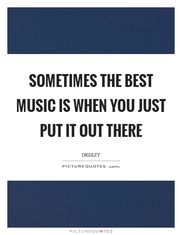 Sometimes the best music is when you just put it out there Picture Quote #1