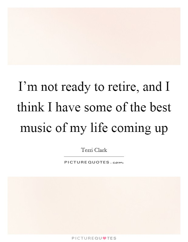 I'm not ready to retire, and I think I have some of the best music of my life coming up Picture Quote #1