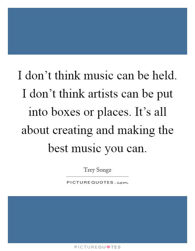 I don't think music can be held. I don't think artists can be put into boxes or places. It's all about creating and making the best music you can Picture Quote #1
