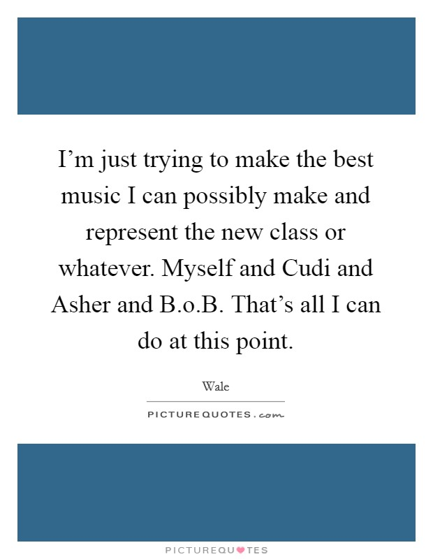 I'm just trying to make the best music I can possibly make and represent the new class or whatever. Myself and Cudi and Asher and B.o.B. That's all I can do at this point. Picture Quote #1
