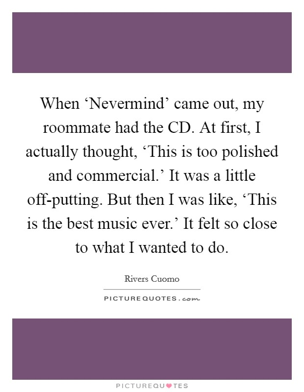 When 'Nevermind' came out, my roommate had the CD. At first, I actually thought, 'This is too polished and commercial.' It was a little off-putting. But then I was like, 'This is the best music ever.' It felt so close to what I wanted to do Picture Quote #1
