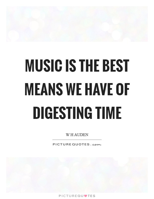 Music is the best means we have of digesting time Picture Quote #1