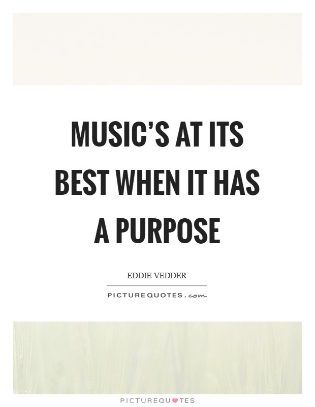 Music's at its best when it has a purpose Picture Quote #1