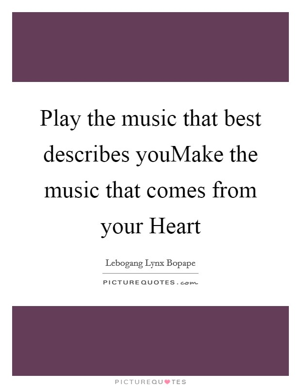 Play the music that best describes youMake the music that comes from your Heart Picture Quote #1