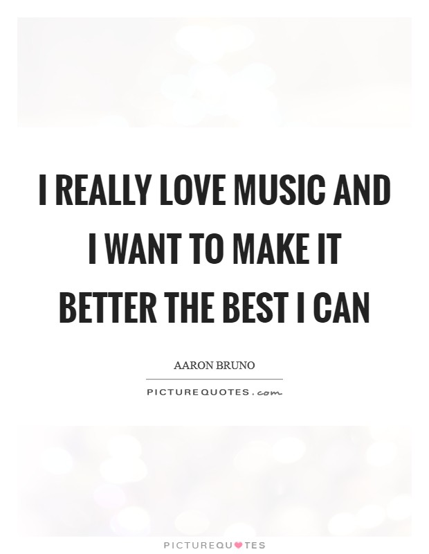 I really love music and I want to make it better the best I can Picture Quote #1