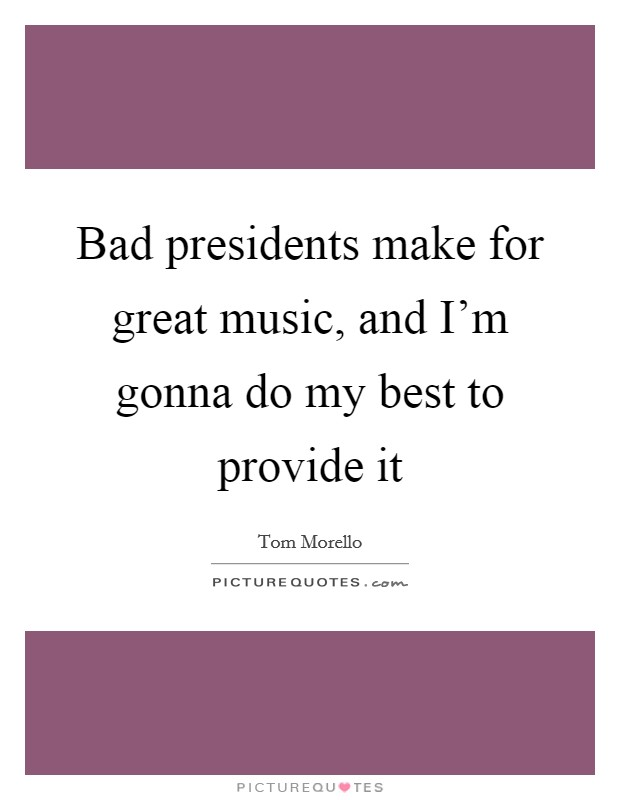 Bad presidents make for great music, and I'm gonna do my best to provide it Picture Quote #1