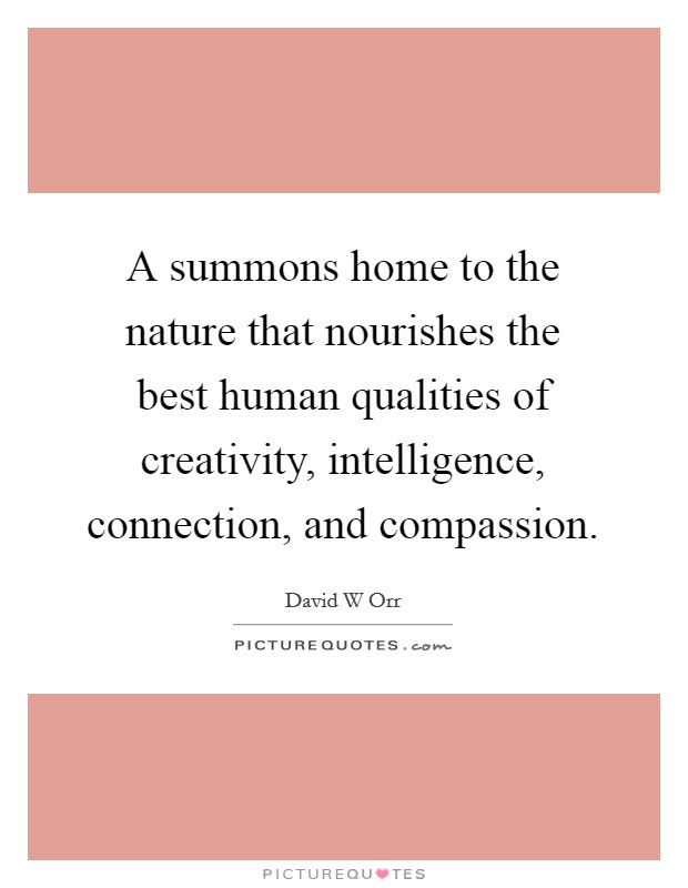 A summons home to the nature that nourishes the best human qualities of creativity, intelligence, connection, and compassion Picture Quote #1