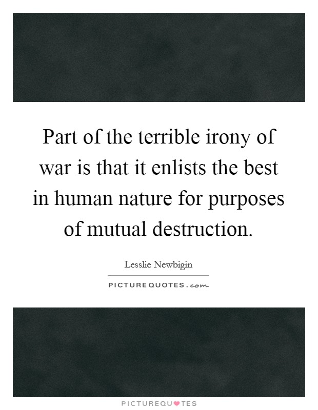 Part of the terrible irony of war is that it enlists the best in human nature for purposes of mutual destruction Picture Quote #1