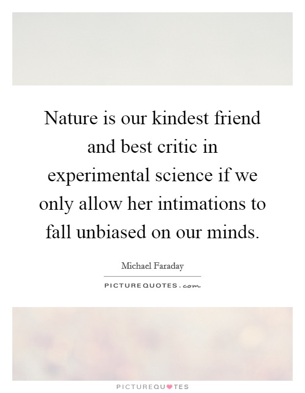 Nature is our kindest friend and best critic in experimental science if we only allow her intimations to fall unbiased on our minds. Picture Quote #1