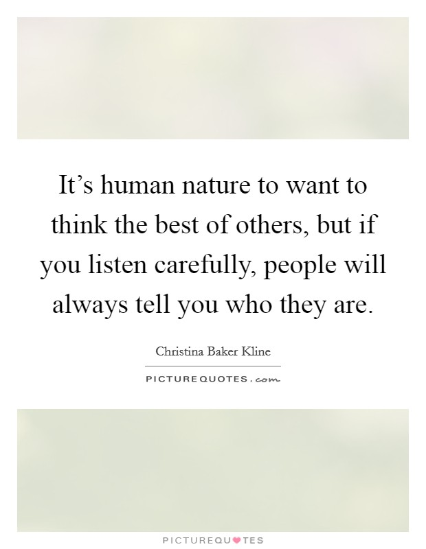 It's human nature to want to think the best of others, but if you listen carefully, people will always tell you who they are Picture Quote #1