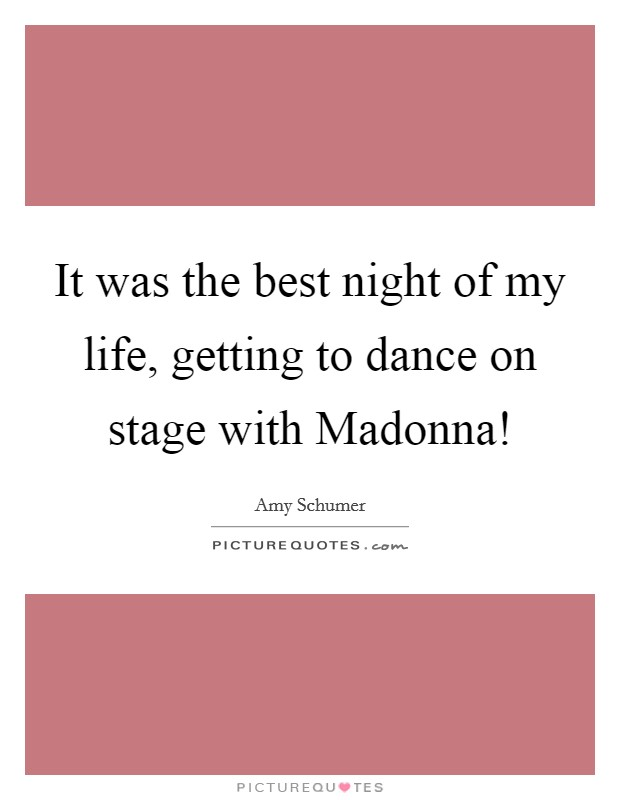 It was the best night of my life, getting to dance on stage with Madonna! Picture Quote #1
