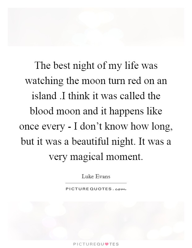 The best night of my life was watching the moon turn red on an island .I think it was called the blood moon and it happens like once every - I don't know how long, but it was a beautiful night. It was a very magical moment Picture Quote #1