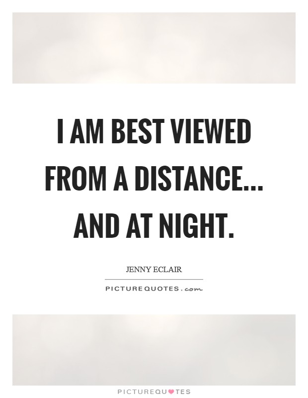 I am best viewed from a distance... and at night Picture Quote #1
