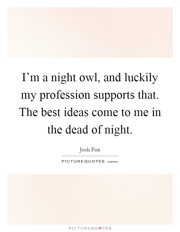 I'm a night owl, and luckily my profession supports that. The best ideas come to me in the dead of night Picture Quote #1