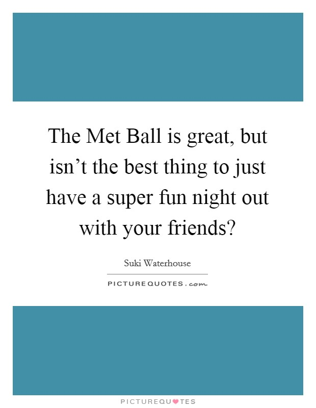 The Met Ball is great, but isn't the best thing to just have a super fun night out with your friends? Picture Quote #1