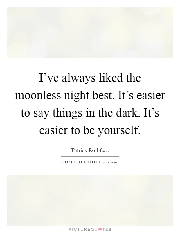 I've always liked the moonless night best. It's easier to say things in the dark. It's easier to be yourself Picture Quote #1