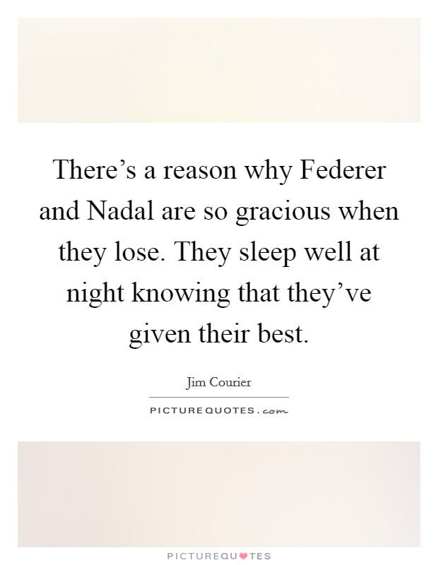 There's a reason why Federer and Nadal are so gracious when they lose. They sleep well at night knowing that they've given their best Picture Quote #1