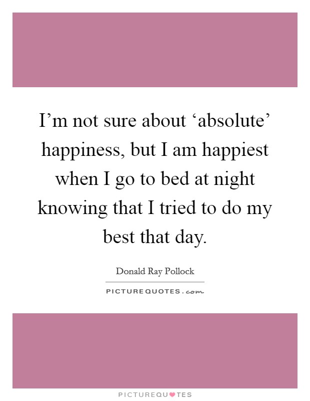 I'm not sure about 'absolute' happiness, but I am happiest when I go to bed at night knowing that I tried to do my best that day Picture Quote #1