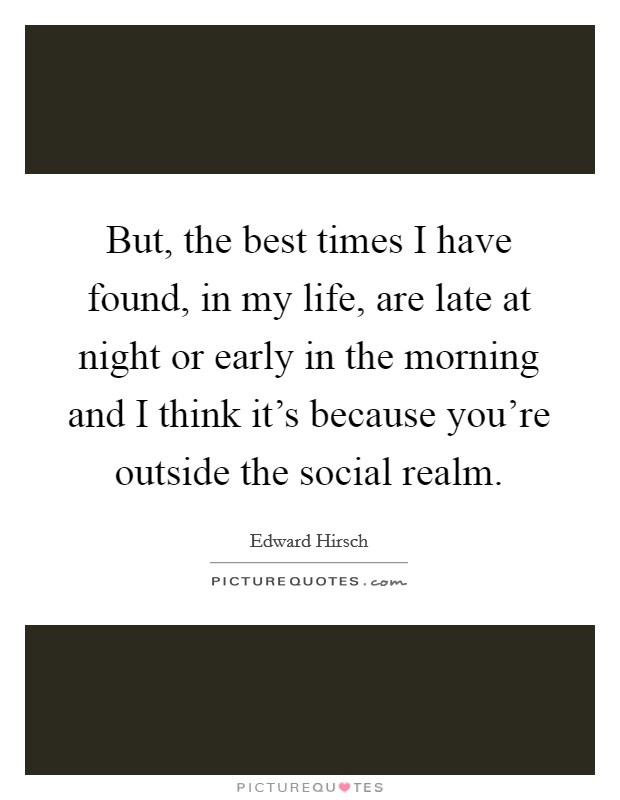 But, the best times I have found, in my life, are late at night or early in the morning and I think it's because you're outside the social realm. Picture Quote #1