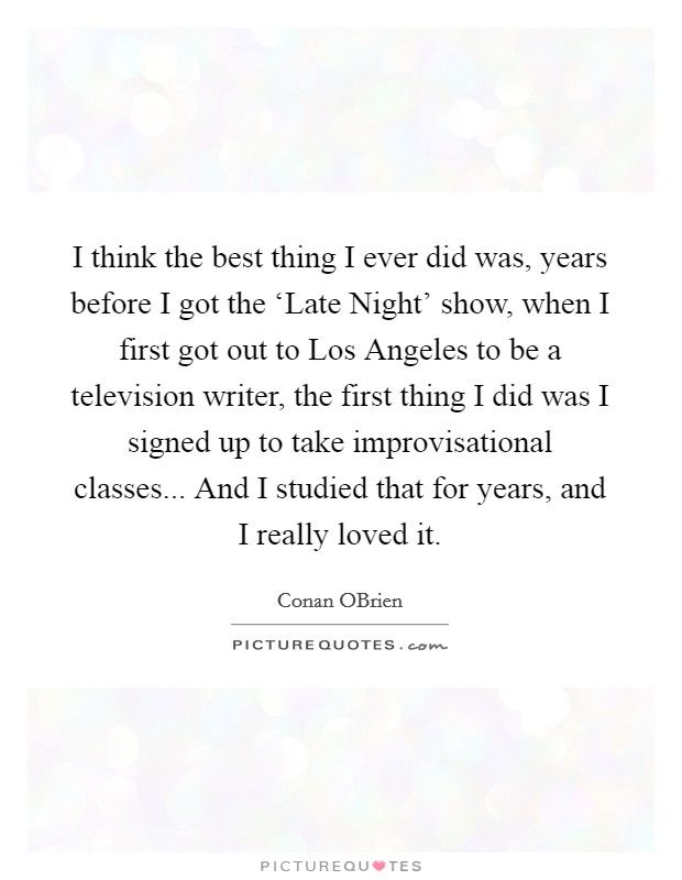 I think the best thing I ever did was, years before I got the 'Late Night' show, when I first got out to Los Angeles to be a television writer, the first thing I did was I signed up to take improvisational classes... And I studied that for years, and I really loved it Picture Quote #1