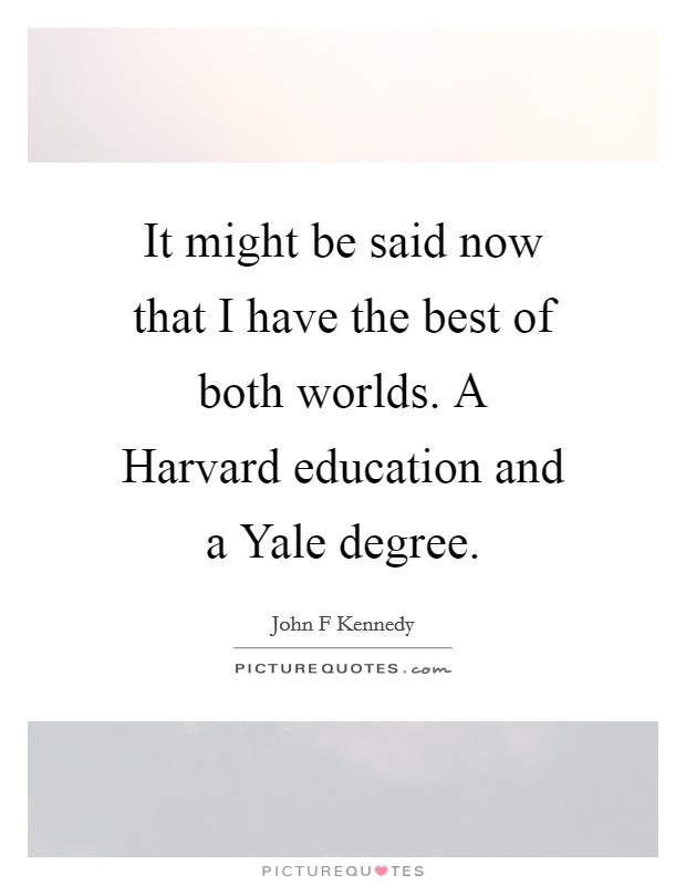 It might be said now that I have the best of both worlds. A Harvard education and a Yale degree Picture Quote #1